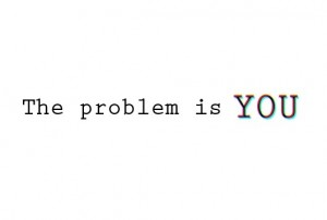 You are the problem