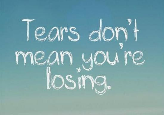 tears dont mean you're losing